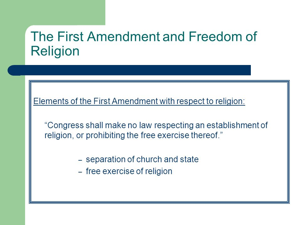 """The First Amendment and Freedom of Religion Elements of the First Amendment with respect to religion: """"Congress shall make no law respecting an establ"""