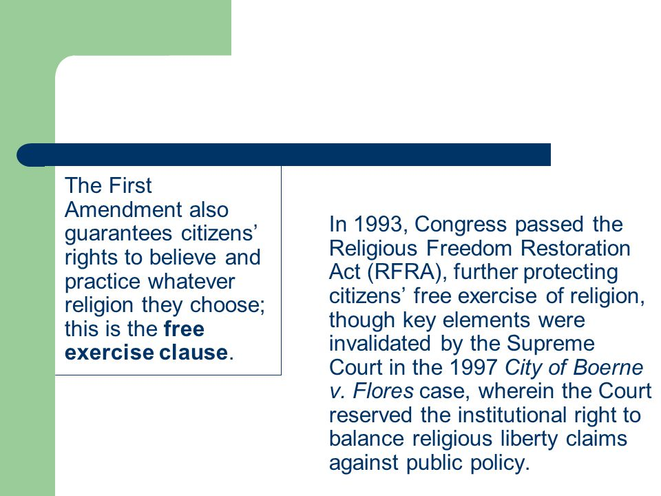 The First Amendment also guarantees citizens' rights to believe and practice whatever religion they choose; this is the free exercise clause. In 1993,