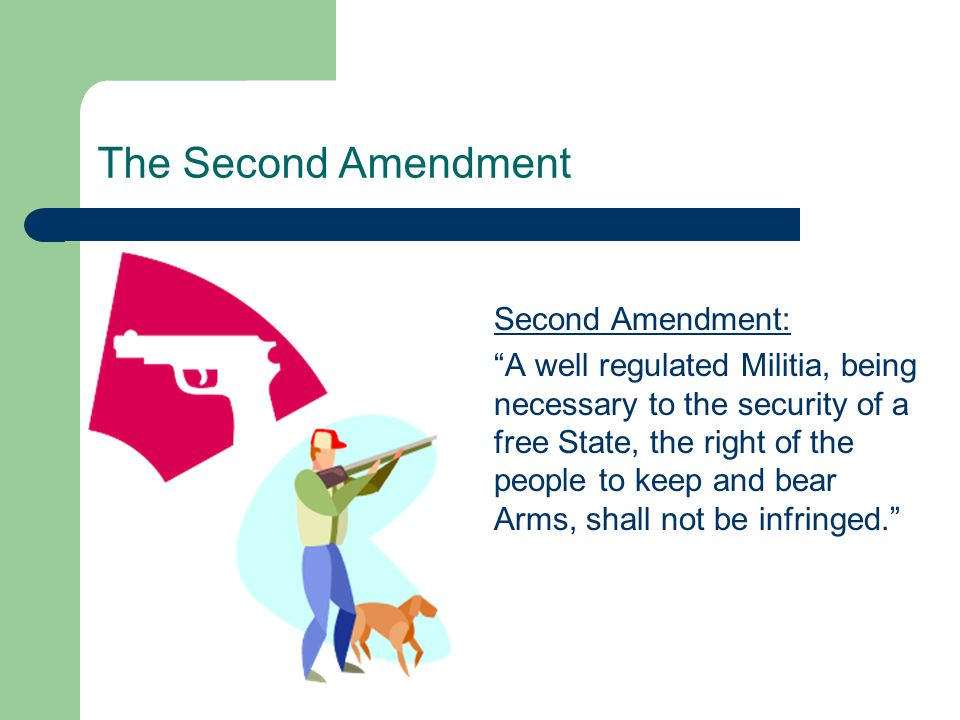 """The Second Amendment Second Amendment: """"A well regulated Militia, being necessary to the security of a free State, the right of the people to keep and"""