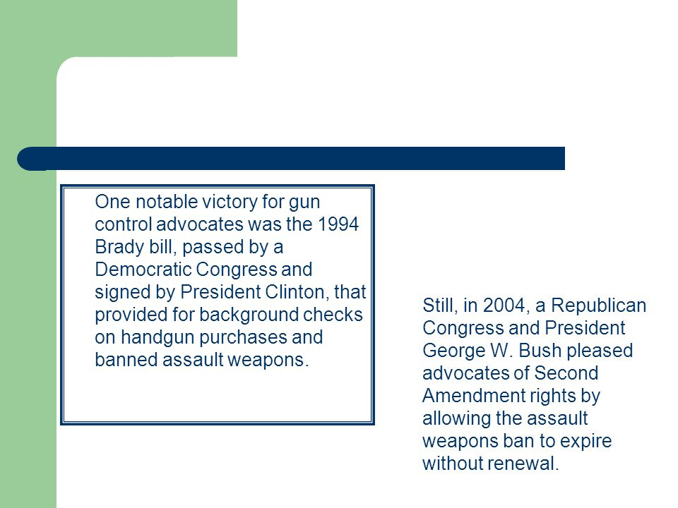 One notable victory for gun control advocates was the 1994 Brady bill, passed by a Democratic Congress and signed by President Clinton, that provided