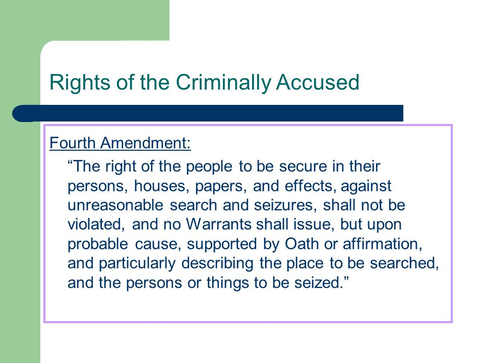 """Rights of the Criminally Accused Fourth Amendment: """"The right of the people to be secure in their persons, houses, papers, and effects, against unreas"""