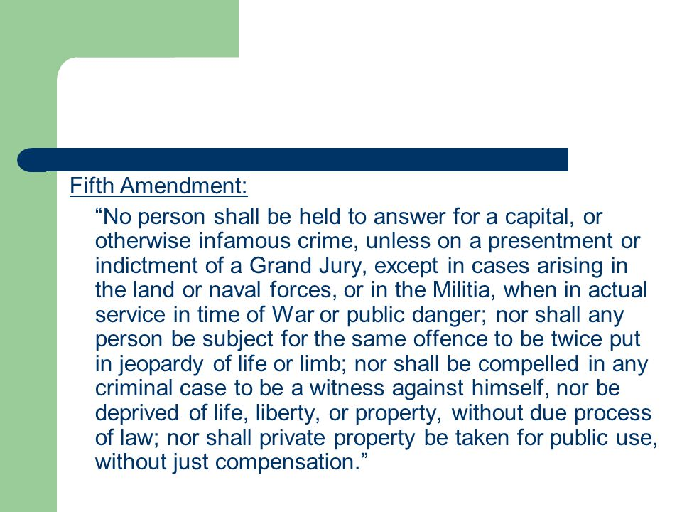 """Fifth Amendment: """"No person shall be held to answer for a capital, or otherwise infamous crime, unless on a presentment or indictment of a Grand Jury,"""