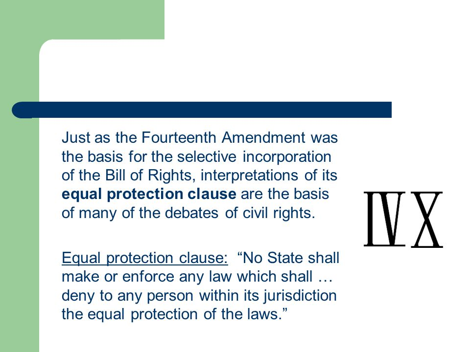 Just as the Fourteenth Amendment was the basis for the selective incorporation of the Bill of Rights, interpretations of its equal protection clause a