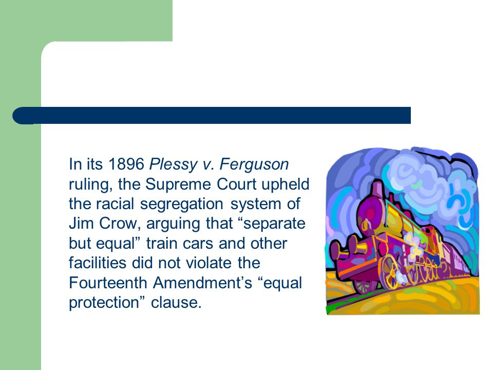 """In its 1896 Plessy v. Ferguson ruling, the Supreme Court upheld the racial segregation system of Jim Crow, arguing that """"separate but equal"""" train car"""