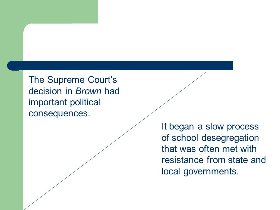 The Supreme Court's decision in Brown had important political consequences. It began a slow process of school desegregation that was often met with re