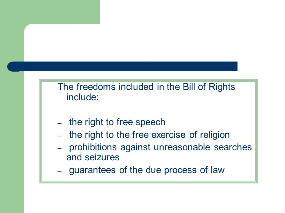 The freedoms included in the Bill of Rights include: – the right to free speech – the right to the free exercise of religion – prohibitions against un