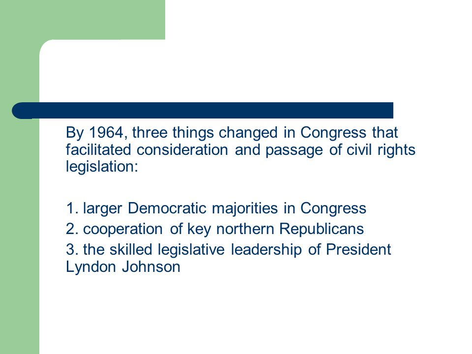 By 1964, three things changed in Congress that facilitated consideration and passage of civil rights legislation: 1. larger Democratic majorities in C