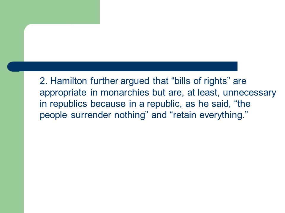 """2. Hamilton further argued that """"bills of rights"""" are appropriate in monarchies but are, at least, unnecessary in republics because in a republic, as"""