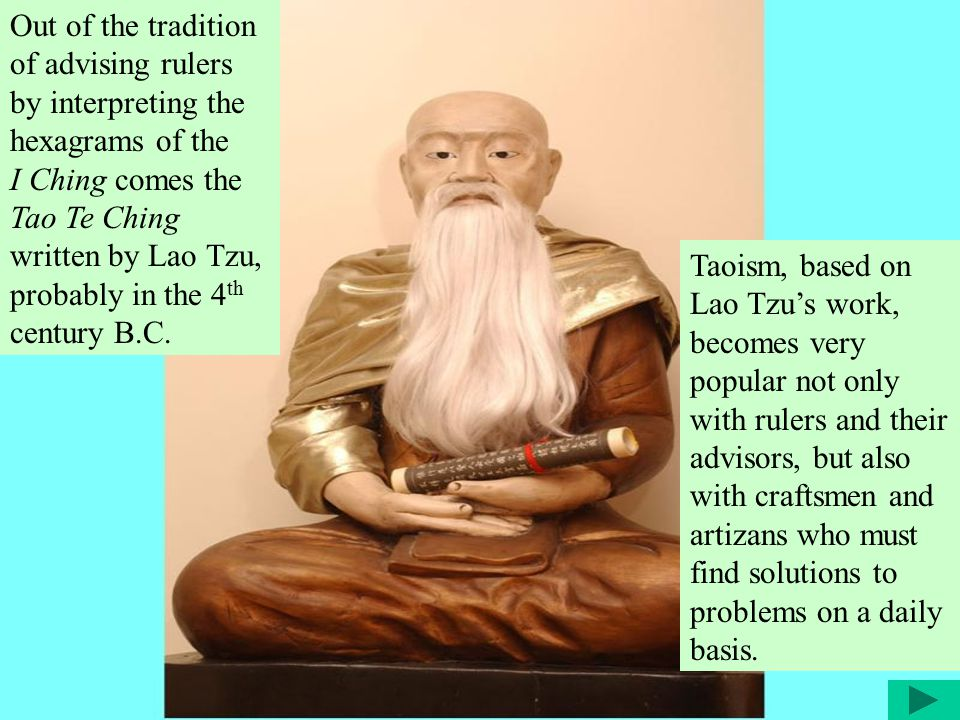 Out of the tradition of advising rulers by interpreting the hexagrams of the I Ching comes the Tao Te Ching written by Lao Tzu, probably in the 4 th century B.C.
