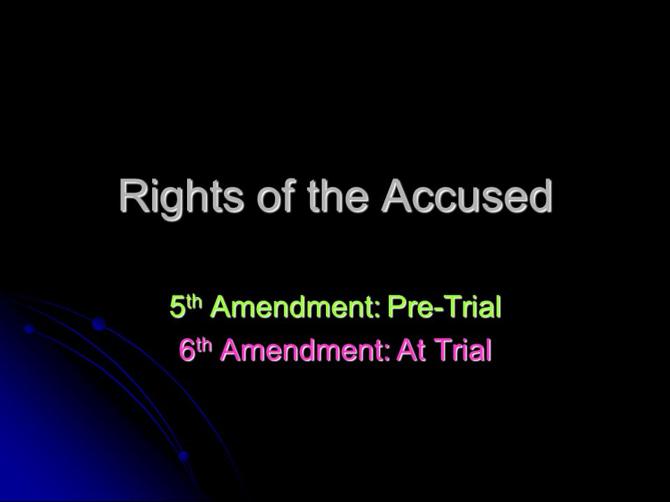Rights of the Accused 5 th Amendment: Pre-Trial 6 th Amendment: At Trial
