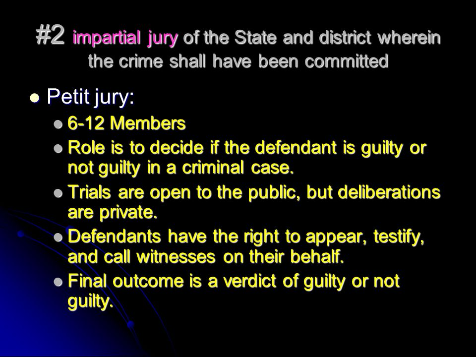 #2 impartial jury of the State and district wherein the crime shall have been committed Petit jury: Petit jury: 6-12 Members 6-12 Members Role is to decide if the defendant is guilty or not guilty in a criminal case.