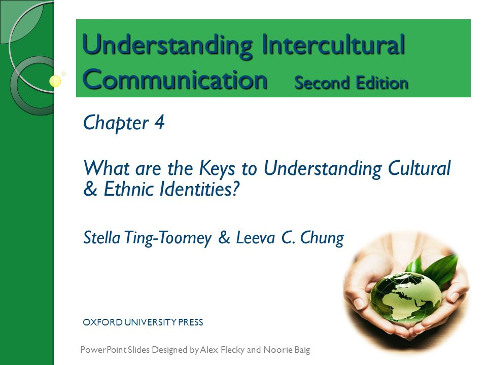 Understanding Intercultural Communication Second Edition Chapter 4 What are the Keys to Understanding Cultural & Ethnic Identities? Stella Ting-Toomey