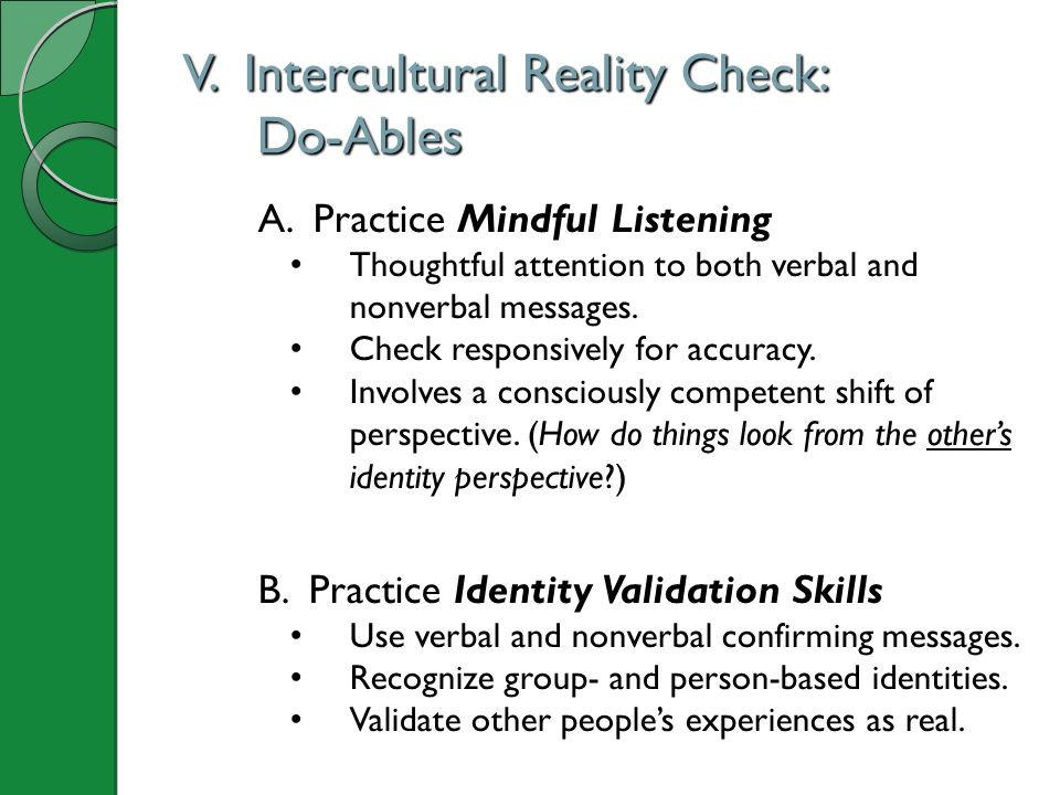 V. Intercultural Reality Check: Do-Ables A. Practice Mindful Listening Thoughtful attention to both verbal and nonverbal messages. Check responsively