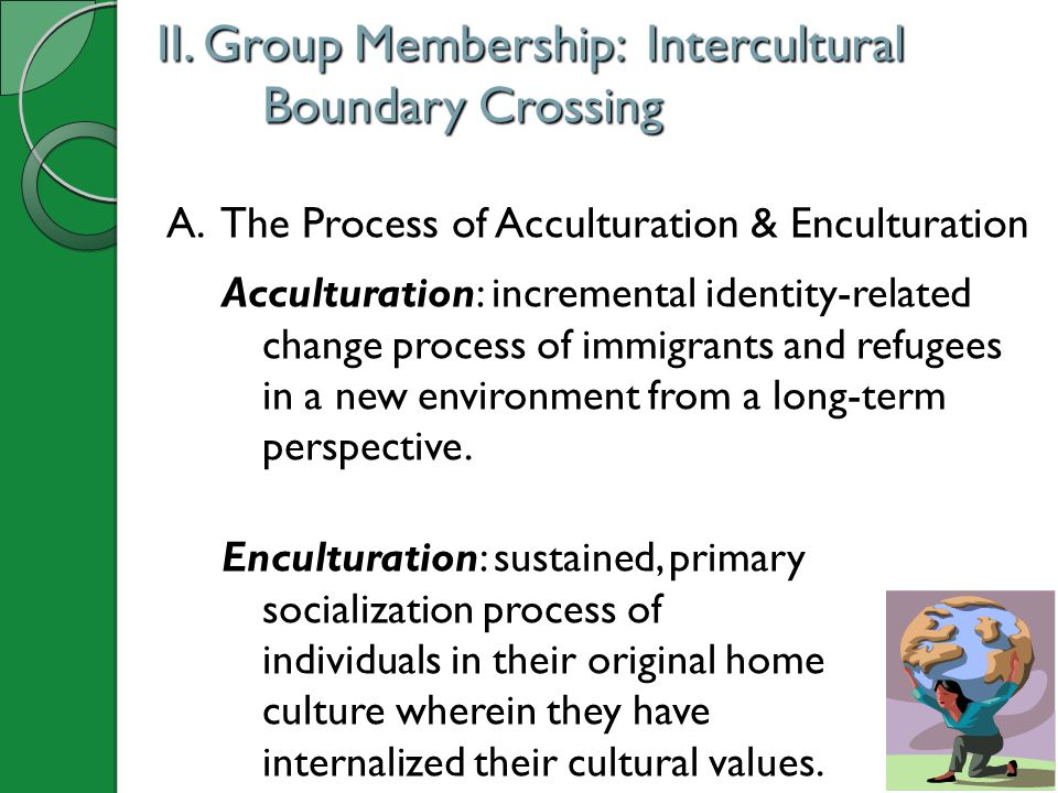 II. Group Membership: Intercultural Boundary Crossing A. The Process of Acculturation & Enculturation Acculturation: incremental identity-related chan