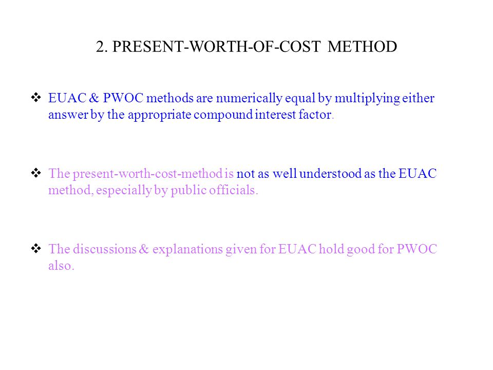 2. PRESENT-WORTH-OF-COST METHOD  EUAC & PWOC methods are numerically equal by multiplying either answer by the appropriate compound interest factor.