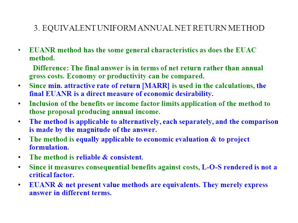 3. EQUIVALENT UNIFORM ANNUAL NET RETURN METHOD EUANR method has the some general characteristics as does the EUAC method. Difference: The final answer