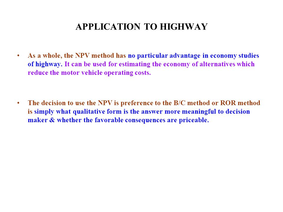 APPLICATION TO HIGHWAY As a whole, the NPV method has no particular advantage in economy studies of highway.