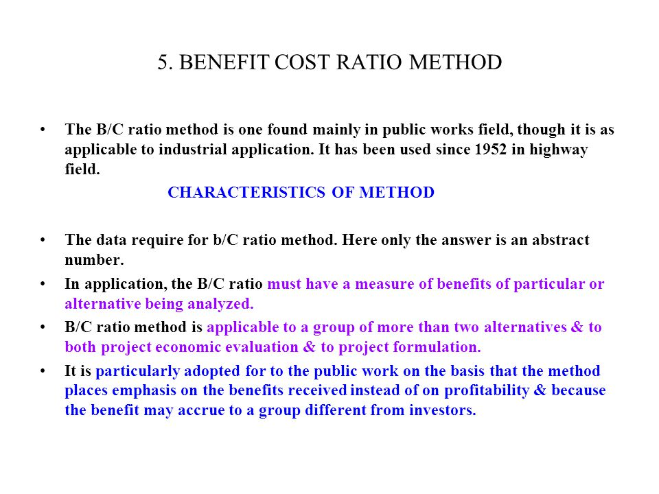 5. BENEFIT COST RATIO METHOD The B/C ratio method is one found mainly in public works field, though it is as applicable to industrial application. It