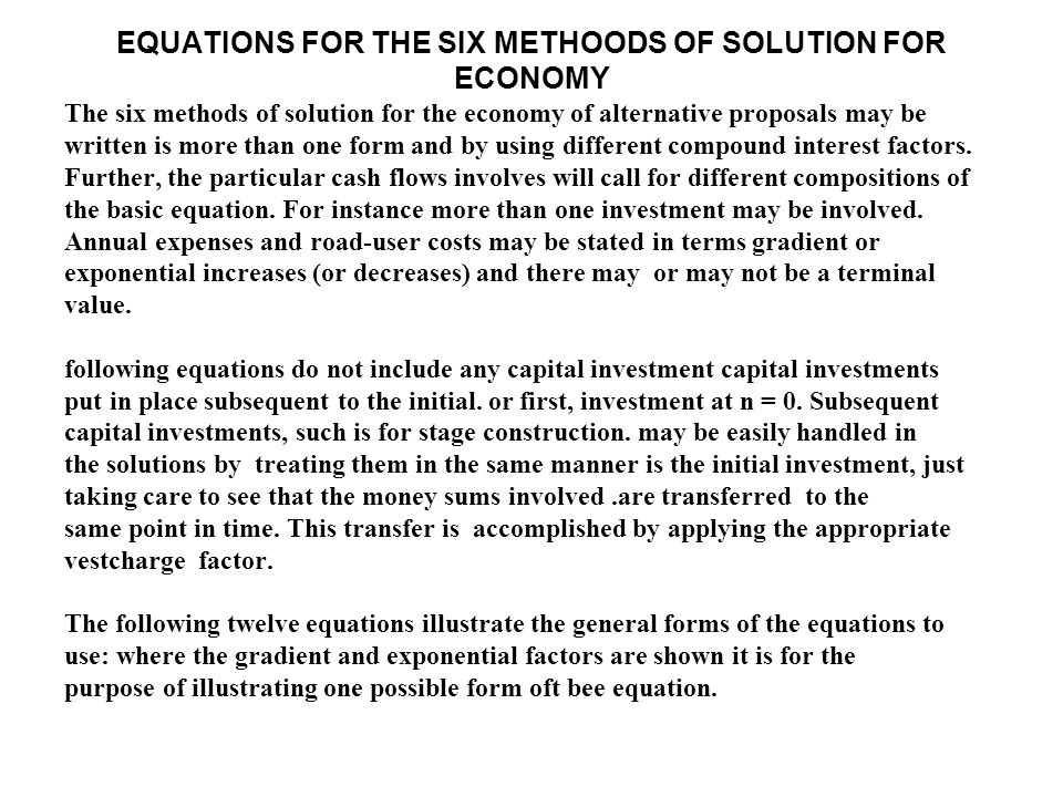 EQUATIONS FOR THE SIX METHOODS OF SOLUTION FOR ECONOMY The six methods of solution for the economy of alternative proposals may be written is more than one form and by using different compound interest factors.