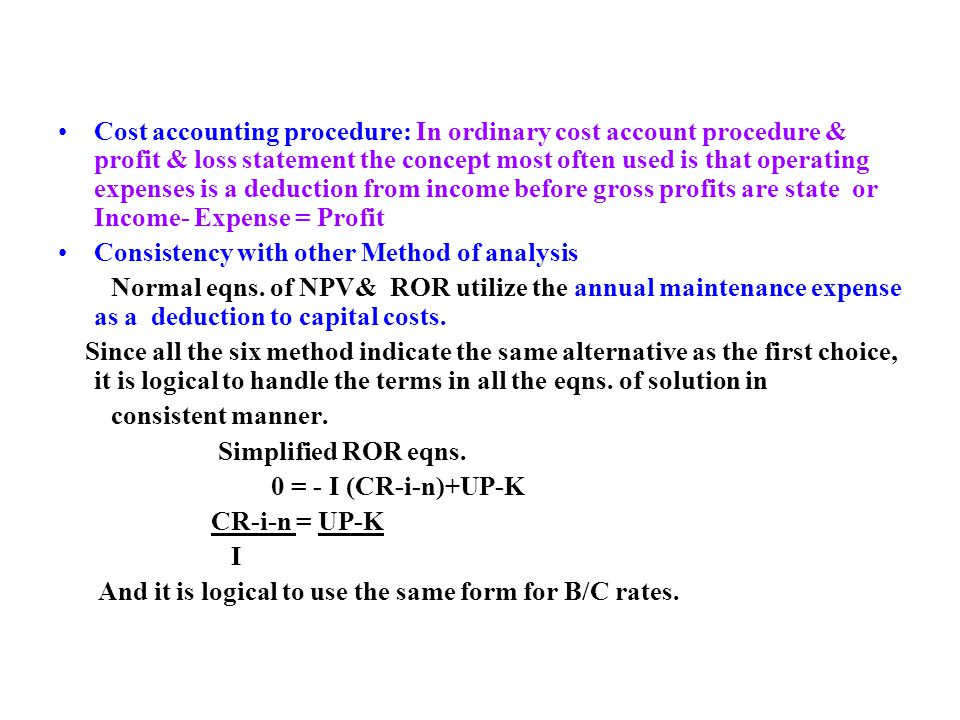 Cost accounting procedure: In ordinary cost account procedure & profit & loss statement the concept most often used is that operating expenses is a deduction from income before gross profits are state or Income- Expense = Profit Consistency with other Method of analysis Normal eqns.