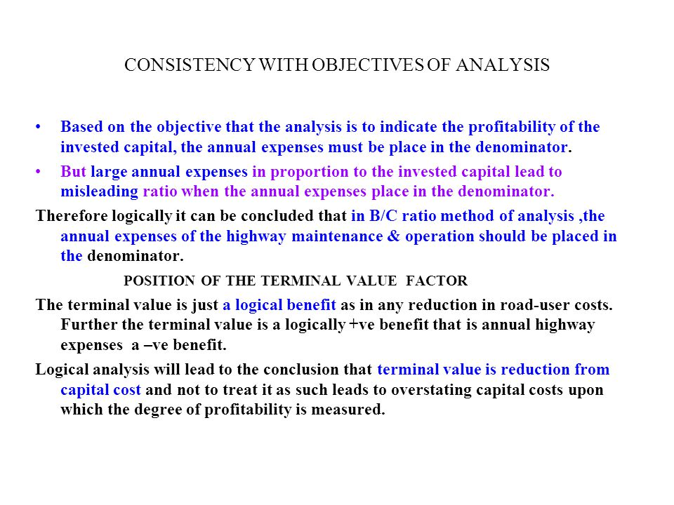 CONSISTENCY WITH OBJECTIVES OF ANALYSIS Based on the objective that the analysis is to indicate the profitability of the invested capital, the annual expenses must be place in the denominator.