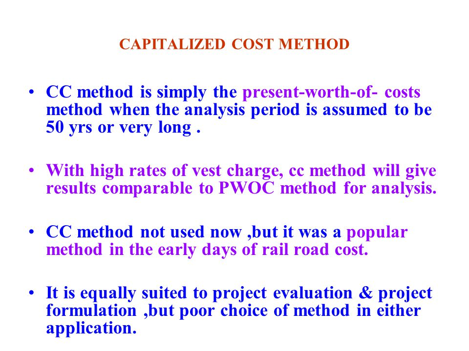 CAPITALIZED COST METHOD CC method is simply the present-worth-of- costs method when the analysis period is assumed to be 50 yrs or very long.
