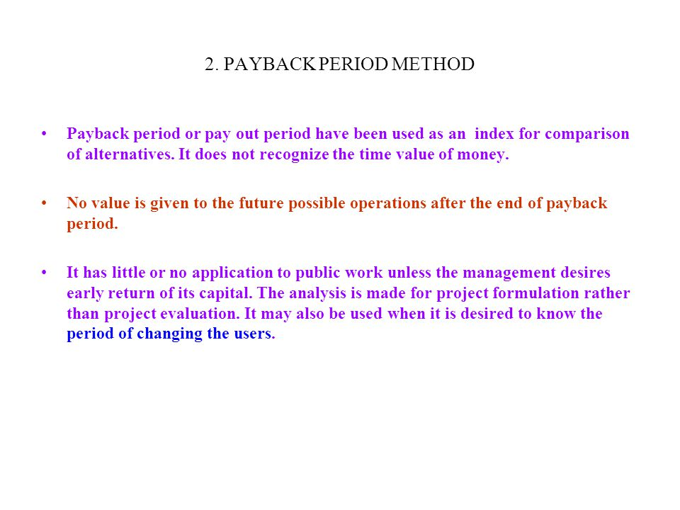 2. PAYBACK PERIOD METHOD Payback period or pay out period have been used as an index for comparison of alternatives. It does not recognize the time va