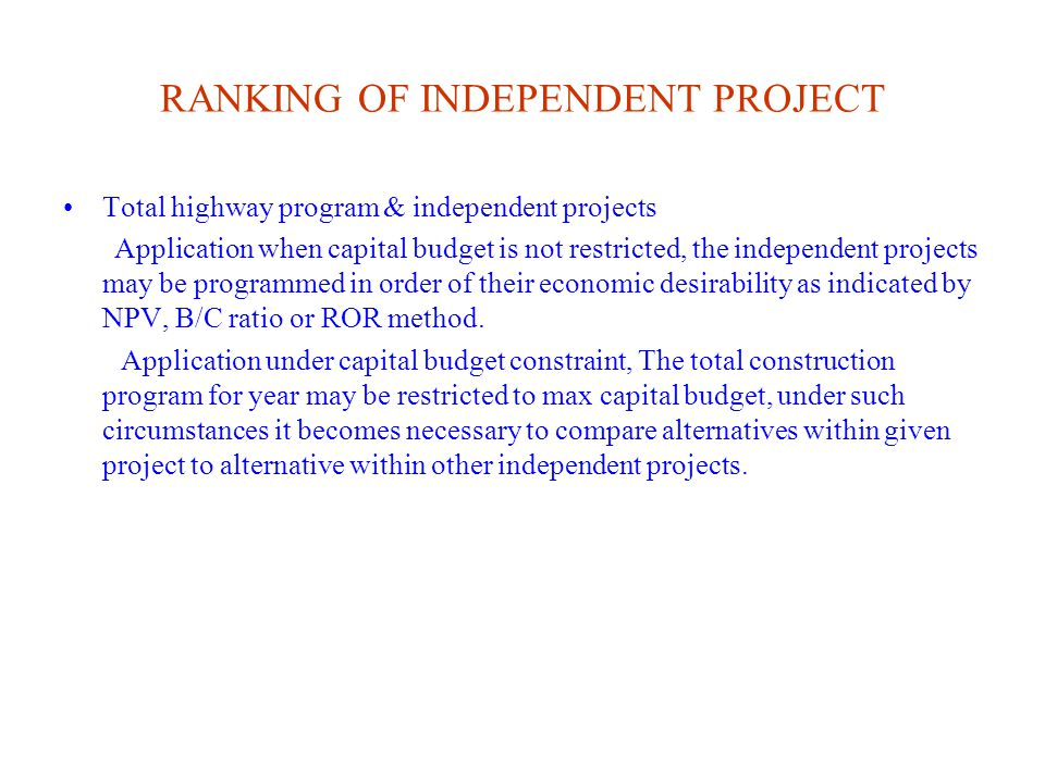 RANKING OF INDEPENDENT PROJECT Total highway program & independent projects Application when capital budget is not restricted, the independent projects may be programmed in order of their economic desirability as indicated by NPV, B/C ratio or ROR method.
