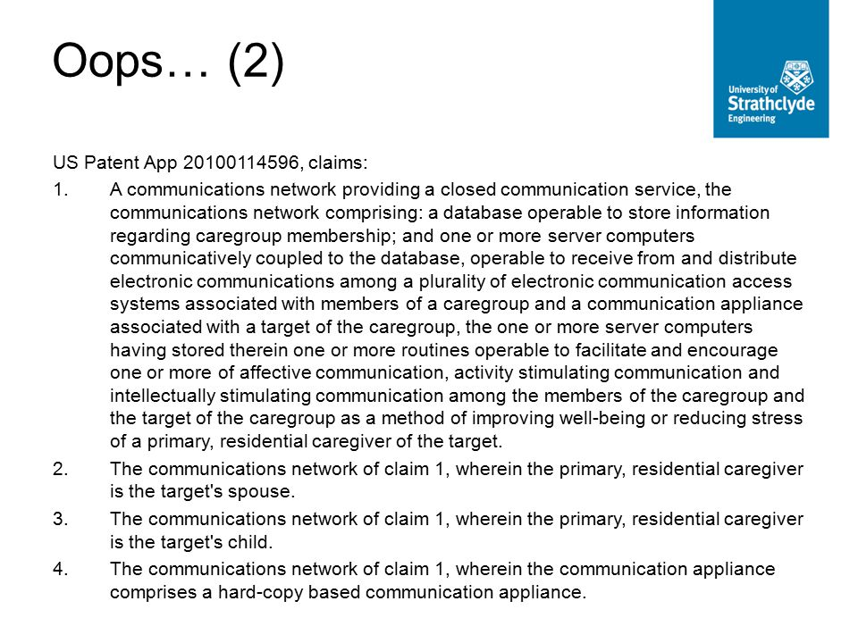 Oops… (2) US Patent App 20100114596, claims: 1.A communications network providing a closed communication service, the communications network comprising: a database operable to store information regarding caregroup membership; and one or more server computers communicatively coupled to the database, operable to receive from and distribute electronic communications among a plurality of electronic communication access systems associated with members of a caregroup and a communication appliance associated with a target of the caregroup, the one or more server computers having stored therein one or more routines operable to facilitate and encourage one or more of affective communication, activity stimulating communication and intellectually stimulating communication among the members of the caregroup and the target of the caregroup as a method of improving well-being or reducing stress of a primary, residential caregiver of the target.
