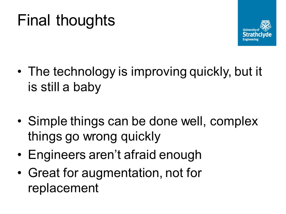 Final thoughts The technology is improving quickly, but it is still a baby Simple things can be done well, complex things go wrong quickly Engineers aren't afraid enough Great for augmentation, not for replacement