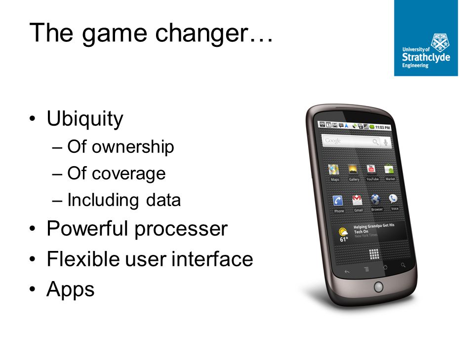 The game changer… Ubiquity –Of ownership –Of coverage –Including data Powerful processer Flexible user interface Apps
