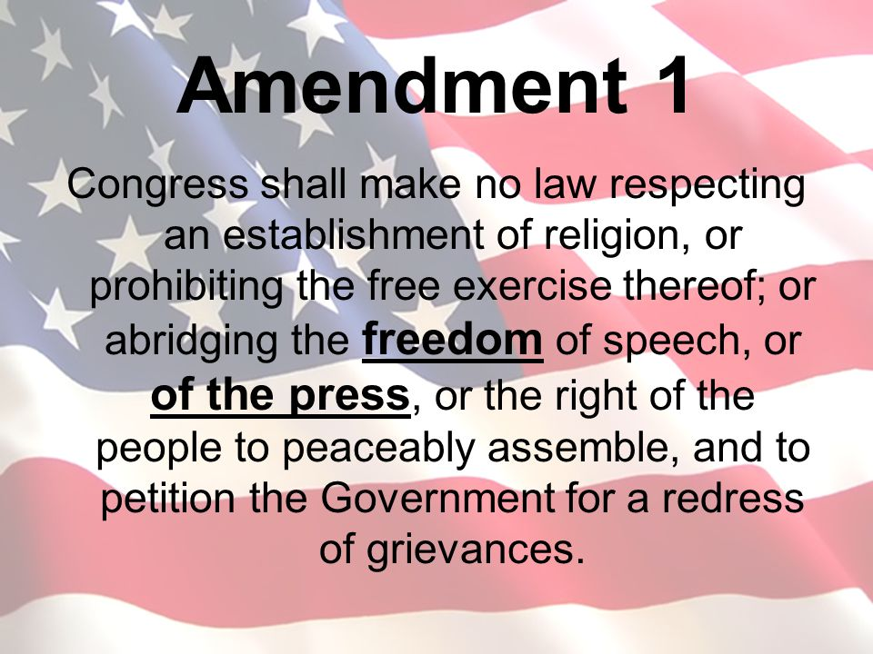 Amendment 1 Congress shall make no law respecting an establishment of religion, or prohibiting the free exercise thereof; or abridging the freedom of