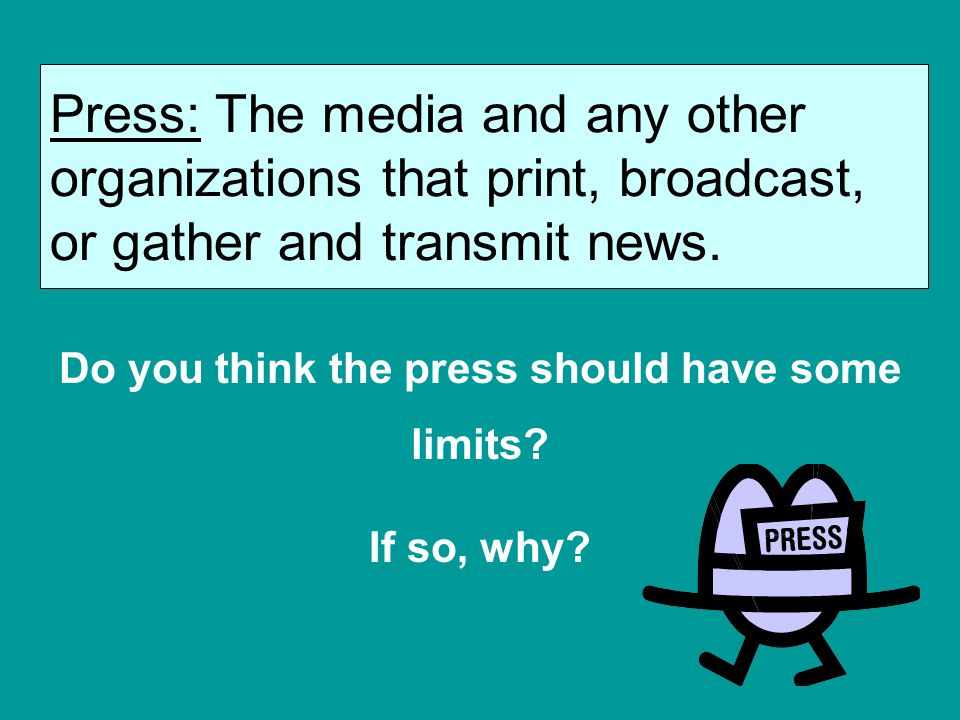 Press: The media and any other organizations that print, broadcast, or gather and transmit news. Do you think the press should have some limits? If so
