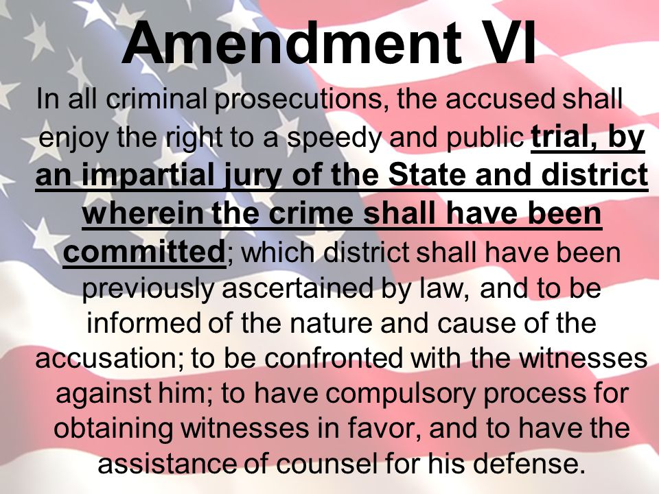 Amendment VI In all criminal prosecutions, the accused shall enjoy the right to a speedy and public trial, by an impartial jury of the State and distr