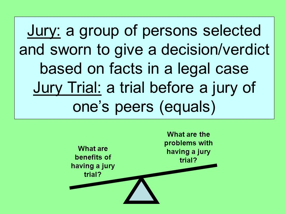 Jury: a group of persons selected and sworn to give a decision/verdict based on facts in a legal case Jury Trial: a trial before a jury of one's peers