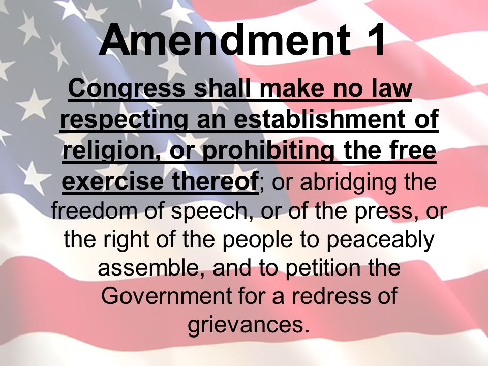 Amendment 1 Congress shall make no law respecting an establishment of religion, or prohibiting the free exercise thereof ; or abridging the freedom of