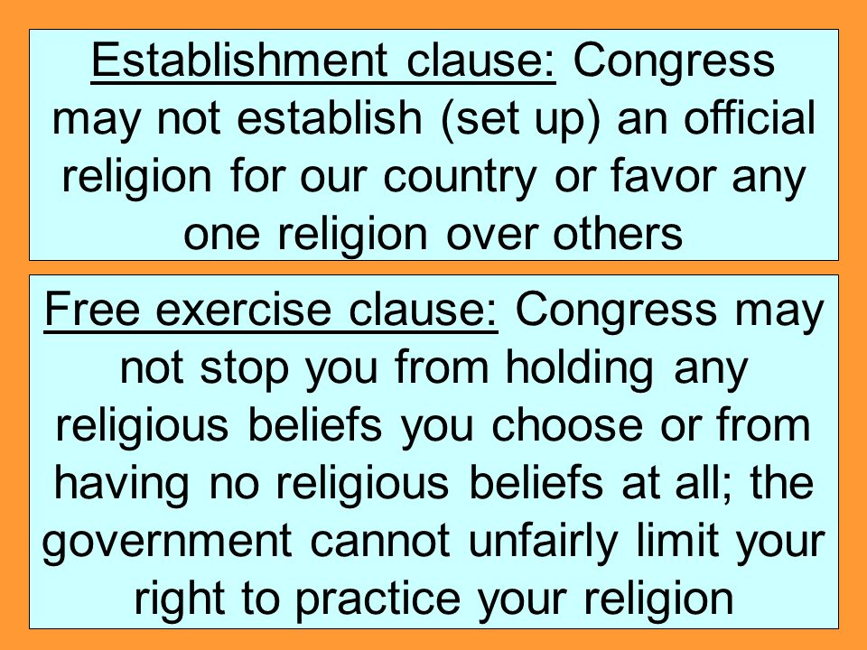Establishment clause: Congress may not establish (set up) an official religion for our country or favor any one religion over others Free exercise cla