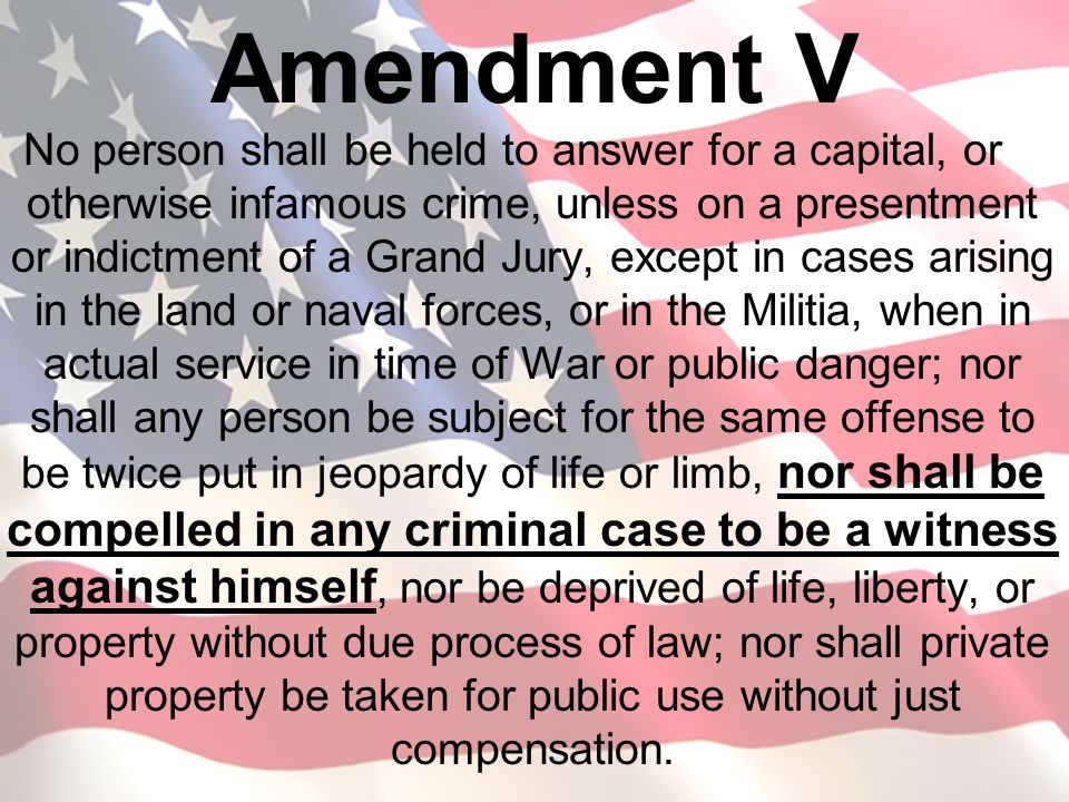 Amendment V No person shall be held to answer for a capital, or otherwise infamous crime, unless on a presentment or indictment of a Grand Jury, excep