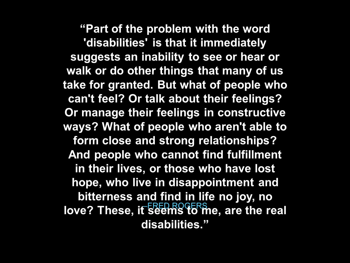 –FRED ROGERS Part of the problem with the word disabilities is that it immediately suggests an inability to see or hear or walk or do other things that many of us take for granted.