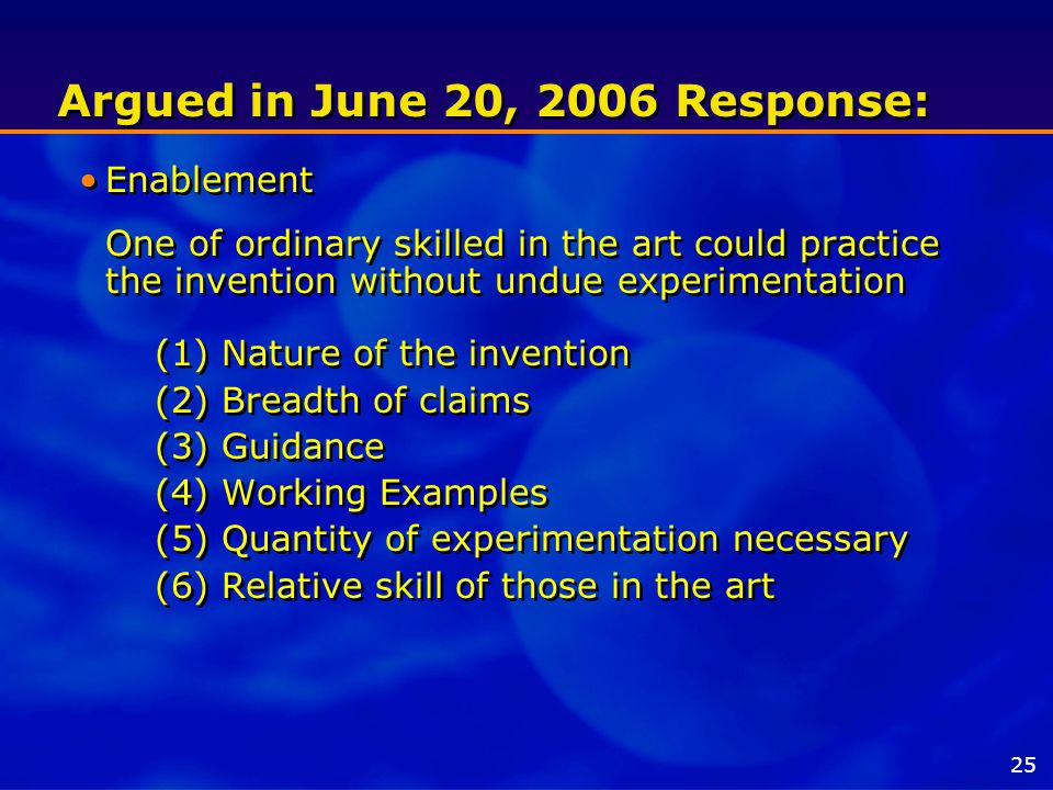 Argued in June 20, 2006 Response: Enablement One of ordinary skilled in the art could practice the invention without undue experimentation (1) Nature of the invention (2) Breadth of claims (3) Guidance (4) Working Examples (5) Quantity of experimentation necessary (6) Relative skill of those in the art Enablement One of ordinary skilled in the art could practice the invention without undue experimentation (1) Nature of the invention (2) Breadth of claims (3) Guidance (4) Working Examples (5) Quantity of experimentation necessary (6) Relative skill of those in the art 25