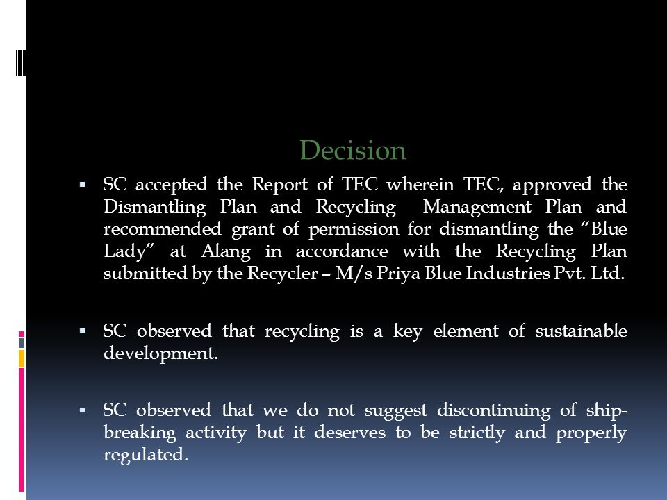 Decision  SC accepted the Report of TEC wherein TEC, approved the Dismantling Plan and Recycling Management Plan and recommended grant of permission for dismantling the Blue Lady at Alang in accordance with the Recycling Plan submitted by the Recycler – M/s Priya Blue Industries Pvt.