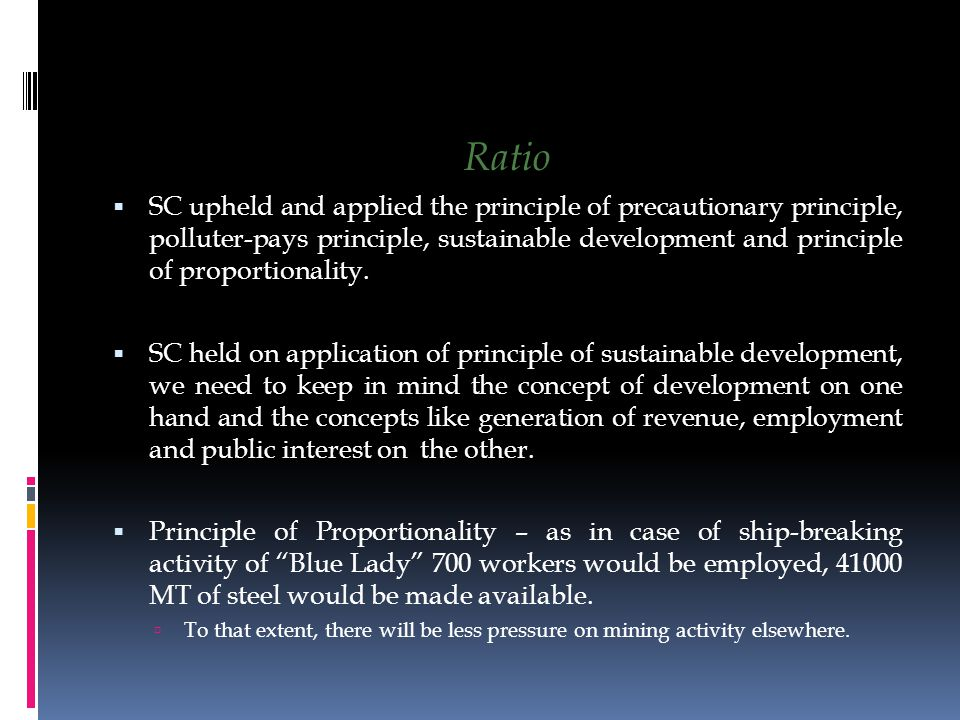 Ratio  SC upheld and applied the principle of precautionary principle, polluter-pays principle, sustainable development and principle of proportionality.