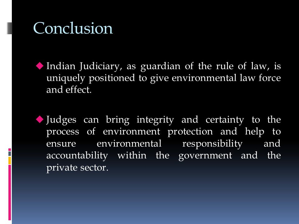 Conclusion  Indian Judiciary, as guardian of the rule of law, is uniquely positioned to give environmental law force and effect.