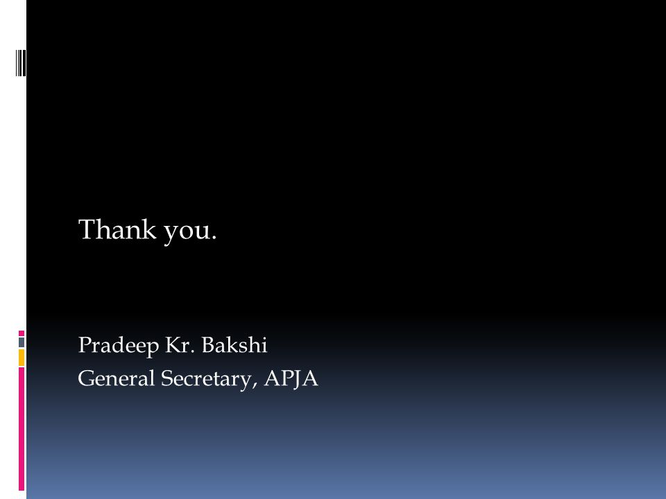 Thank you. Pradeep Kr. Bakshi General Secretary, APJA
