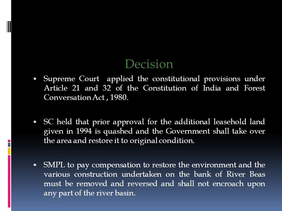 Decision  Supreme Court applied the constitutional provisions under Article 21 and 32 of the Constitution of India and Forest Conversation Act, 1980.