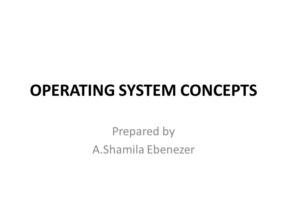 OPERATING SYSTEM CONCEPTS Prepared by A.Shamila Ebenezer