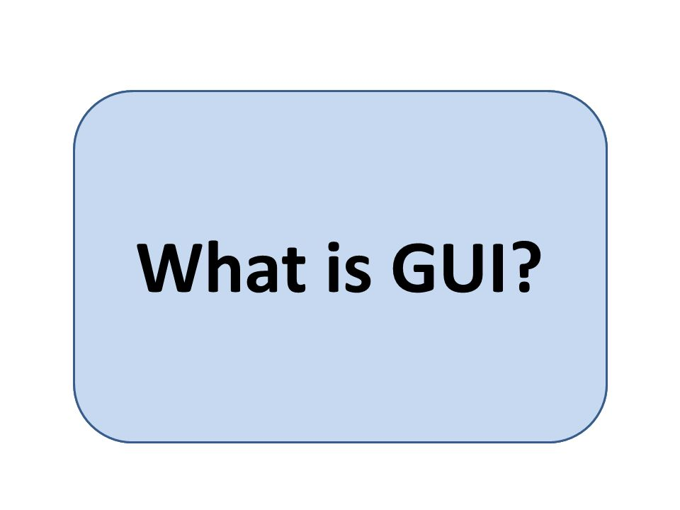 GUI is short for Graphical User Interface.