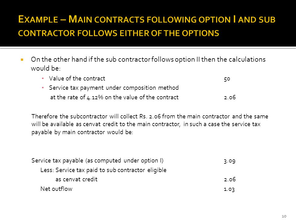  On the other hand if the sub contractor follows option II then the calculations would be: ▪ Value of the contract 50 ▪ Service tax payment under composition method at the rate of 4.12% on the value of the contract2.06 Therefore the subcontractor will collect Rs.