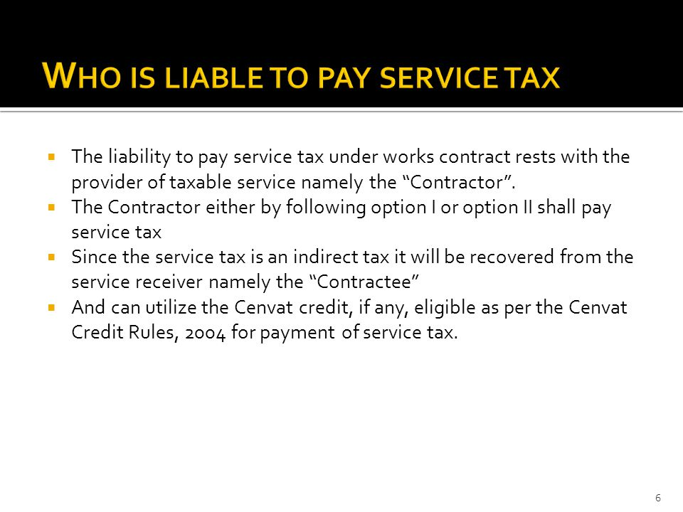 " The liability to pay service tax under works contract rests with the provider of taxable service namely the ""Contractor"".  The Contractor either by"