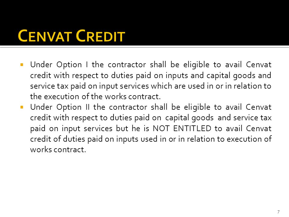  Under Option I the contractor shall be eligible to avail Cenvat credit with respect to duties paid on inputs and capital goods and service tax paid on input services which are used in or in relation to the execution of the works contract.